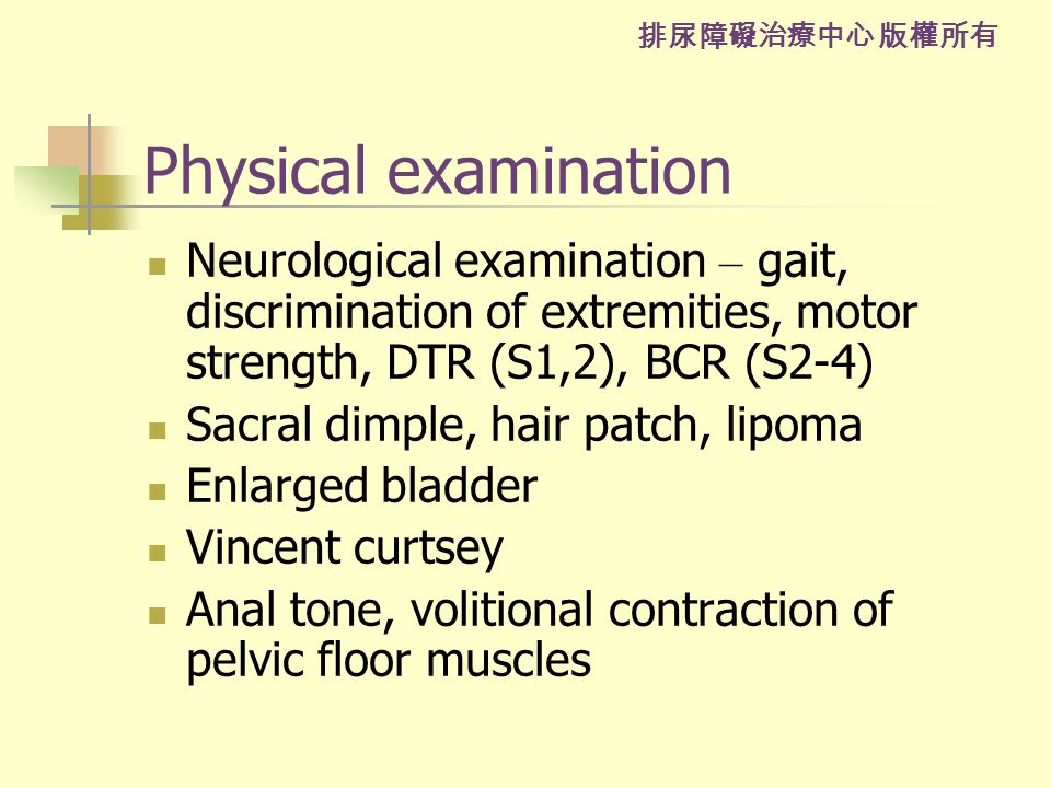 排尿障礙治療中心 版權所有 Physical examination Neurological examination – gait, discrimination of extremities, motor strength, DTR (S1,2), BCR (S2-4) Sacral dimple, hair patch, lipoma Enlarged bladder Vincent curtsey Anal tone, volitional contraction of pelvic floor muscles