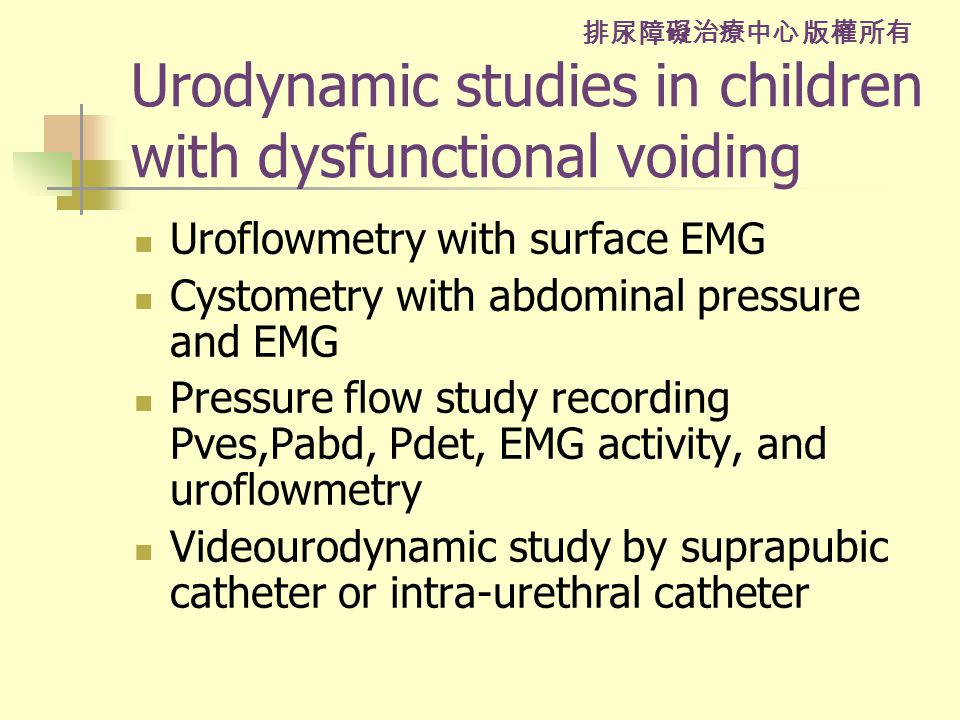 排尿障礙治療中心 版權所有 Urodynamic studies in children with dysfunctional voiding Uroflowmetry with surface EMG Cystometry with abdominal pressure and EMG Pressure flow study recording Pves,Pabd, Pdet, EMG activity, and uroflowmetry Videourodynamic study by suprapubic catheter or intra-urethral catheter