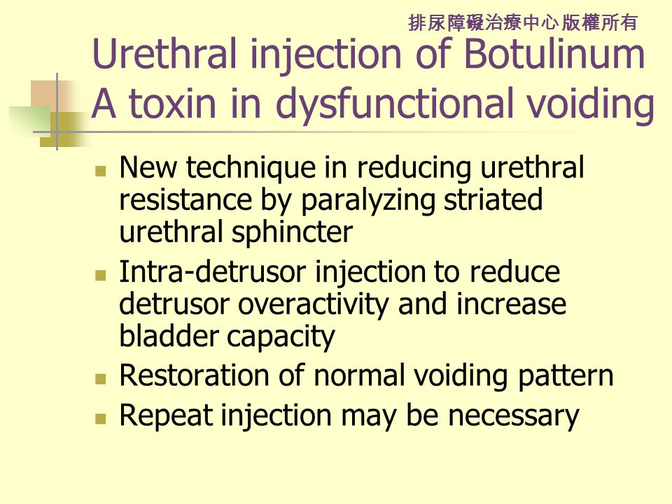 排尿障礙治療中心 版權所有 Urethral injection of Botulinum A toxin in dysfunctional voiding New technique in reducing urethral resistance by paralyzing striated urethral sphincter Intra-detrusor injection to reduce detrusor overactivity and increase bladder capacity Restoration of normal voiding pattern Repeat injection may be necessary