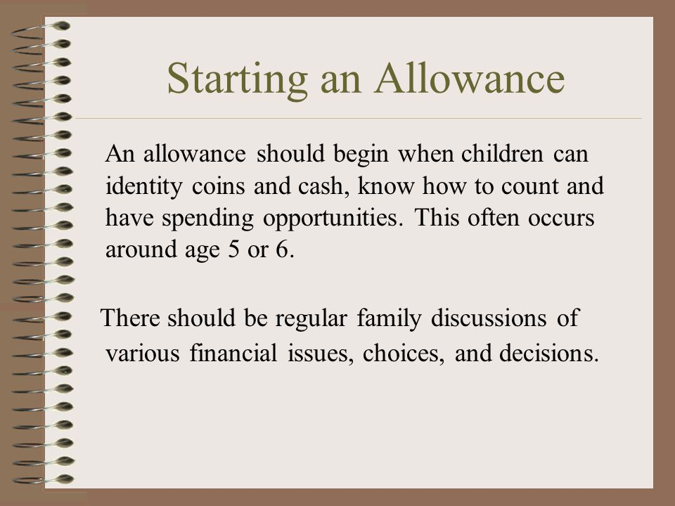 More on Allowances People have differing views on allowances. Some parents feel that the allowance should be earned by doing household tasks. Others f