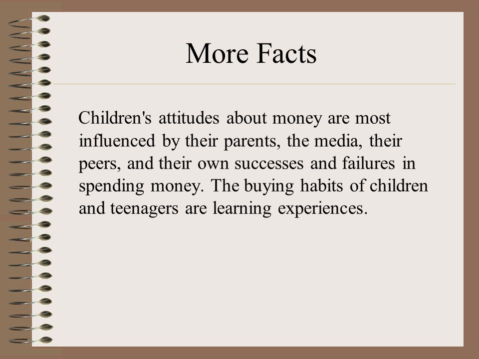 More Facts Children s attitudes about money are most influenced by their parents, the media, their peers, and their own successes and failures in spending money.