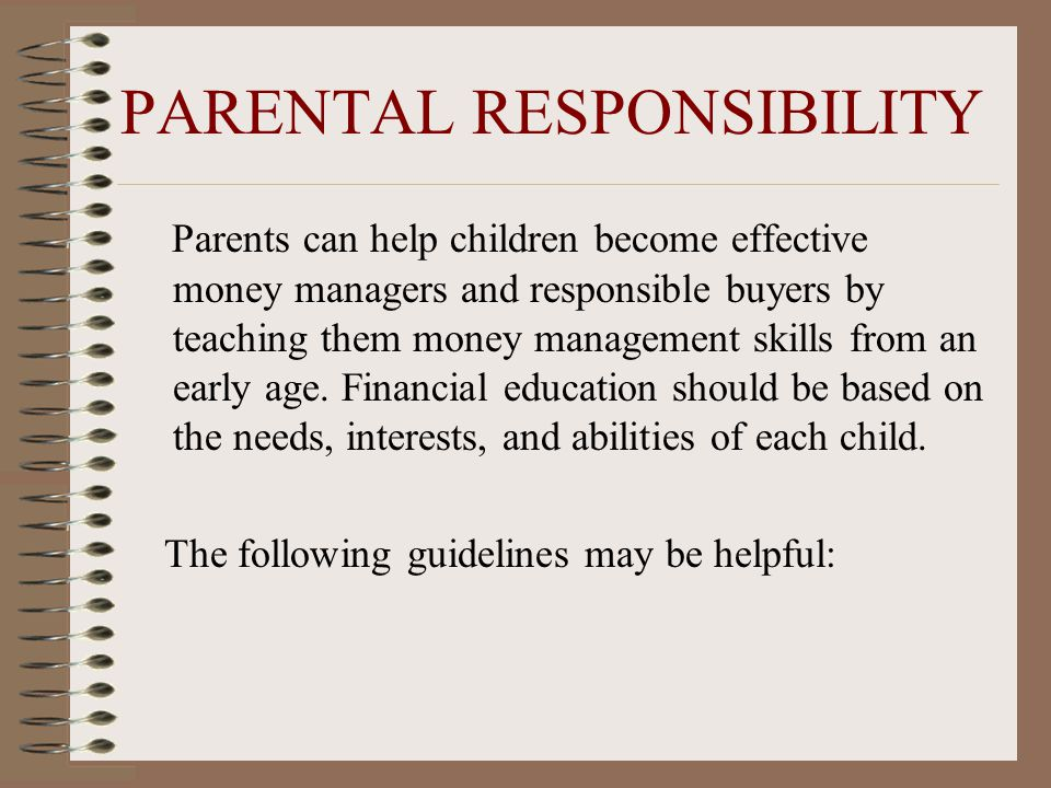 PARENTAL RESPONSIBILITY Parents can help children become effective money managers and responsible buyers by teaching them money management skills from an early age.