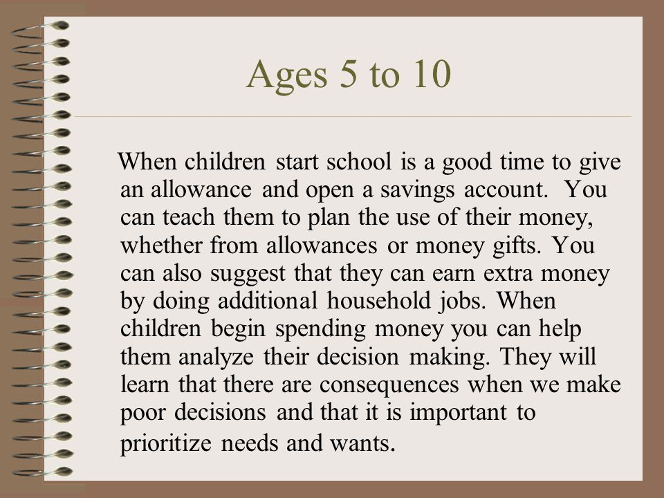 Under 5. Around age 3 Parents can start talking to their children about money. Teaching them how to identify and count coins and cash. Between 4 and 5