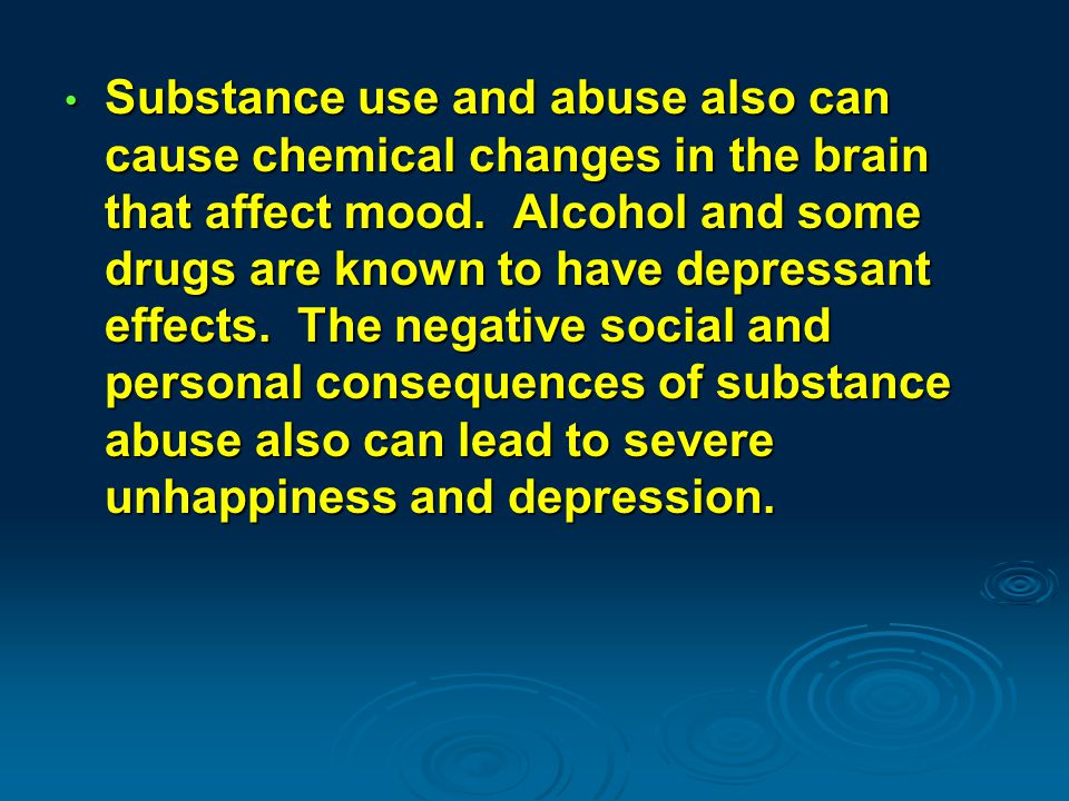 Substance use and abuse also can cause chemical changes in the brain that affect mood.