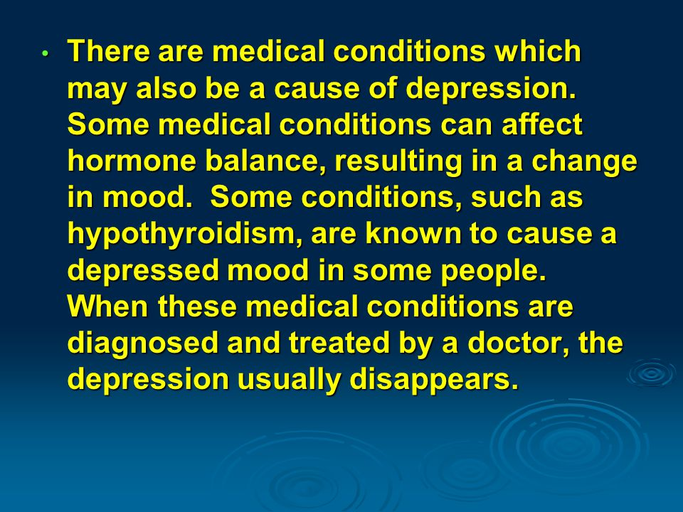 There are medical conditions which may also be a cause of depression.
