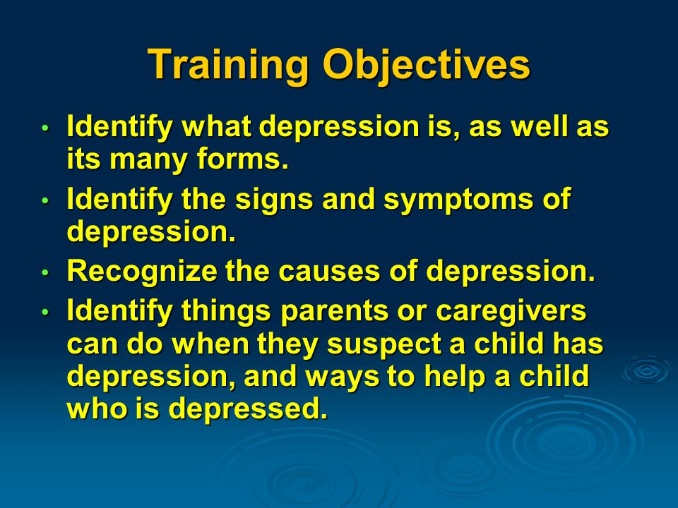 Training Objectives Identify what depression is, as well as its many forms.