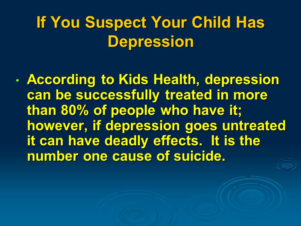 If You Suspect Your Child Has Depression According to Kids Health, depression can be successfully treated in more than 80% of people who have it; however, if depression goes untreated it can have deadly effects.