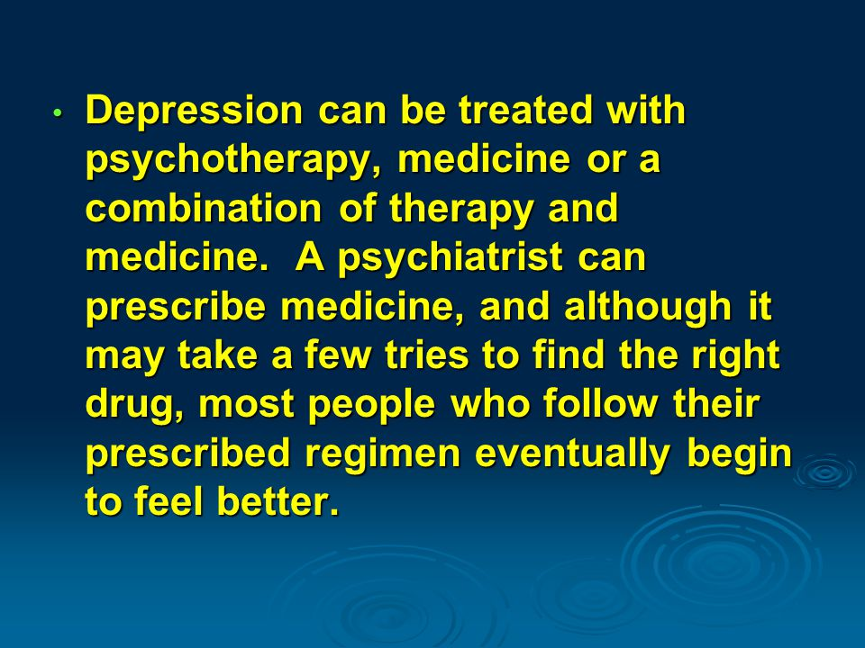 Depression can be treated with psychotherapy, medicine or a combination of therapy and medicine.
