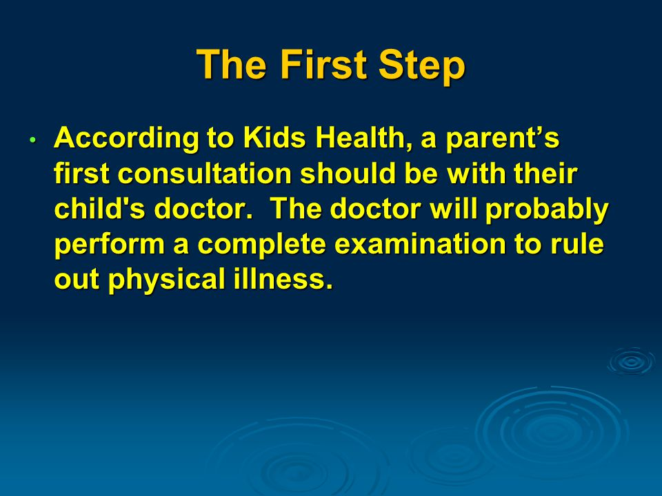 The First Step According to Kids Health, a parent's first consultation should be with their child s doctor.