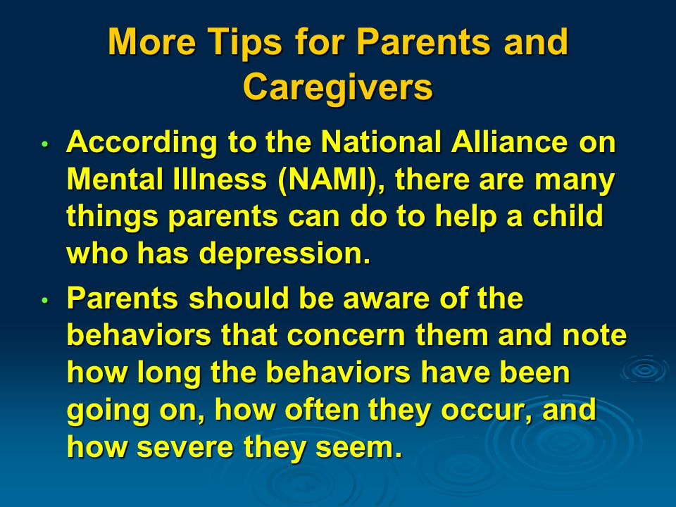 More Tips for Parents and Caregivers According to the National Alliance on Mental Illness (NAMI), there are many things parents can do to help a child who has depression.