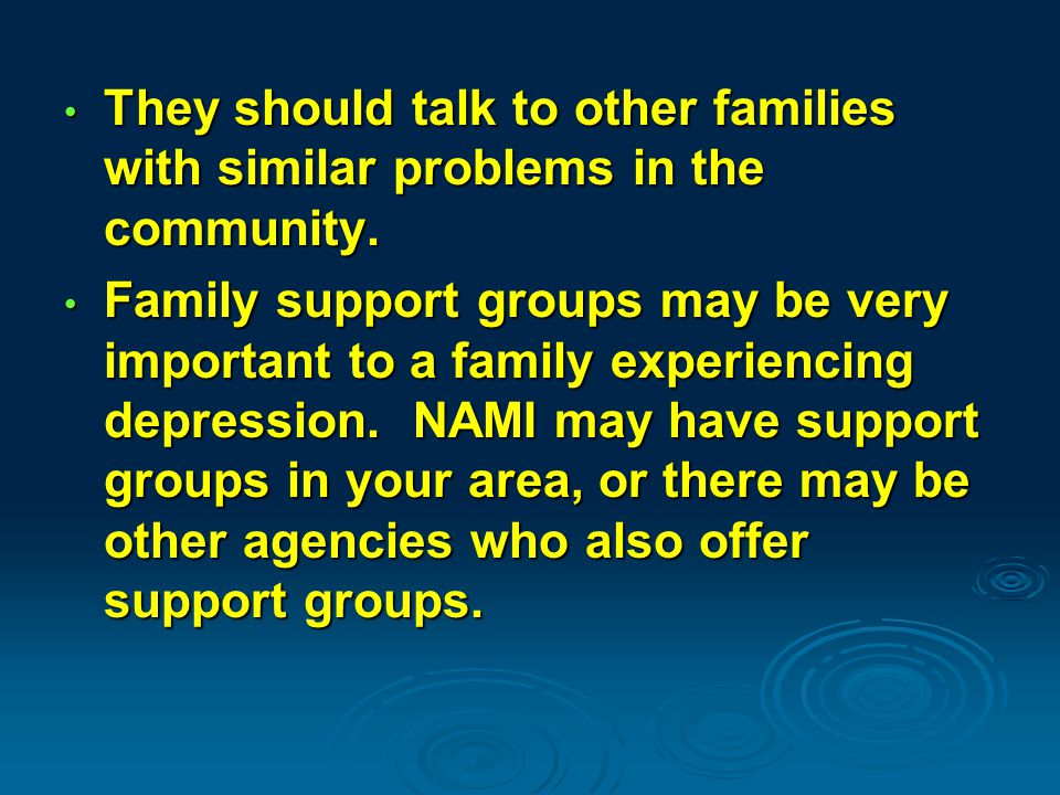 They should talk to other families with similar problems in the community.