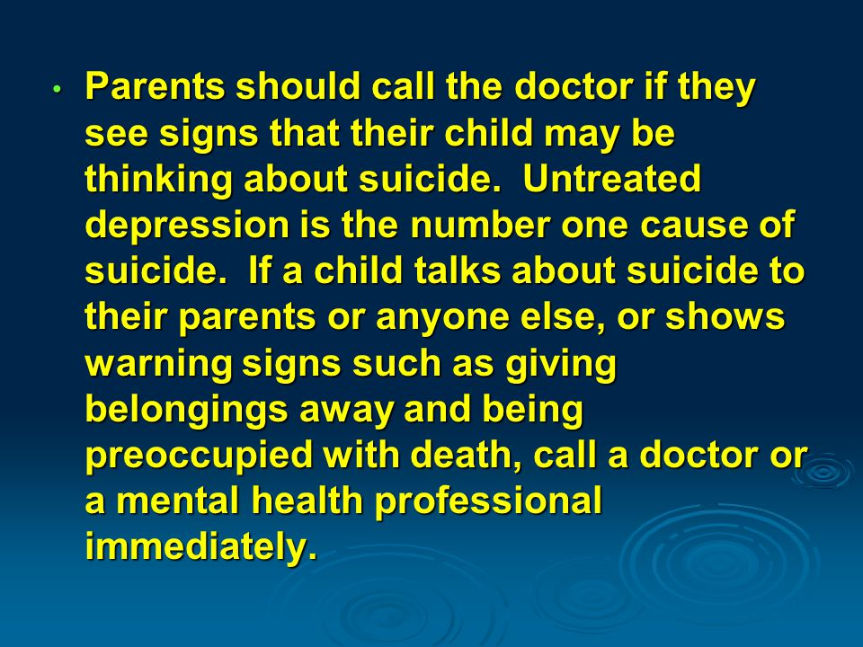 Parents should call the doctor if they see signs that their child may be thinking about suicide.
