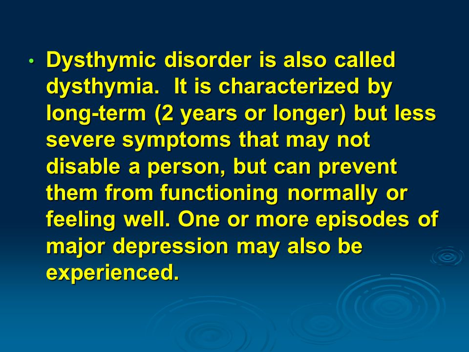Dysthymic disorder is also called dysthymia.