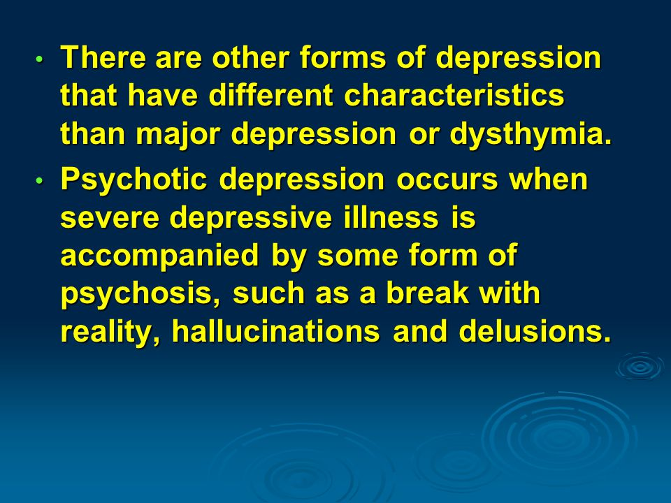 There are other forms of depression that have different characteristics than major depression or dysthymia.