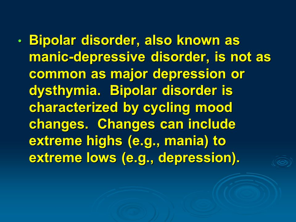 Bipolar disorder, also known as manic-depressive disorder, is not as common as major depression or dysthymia.