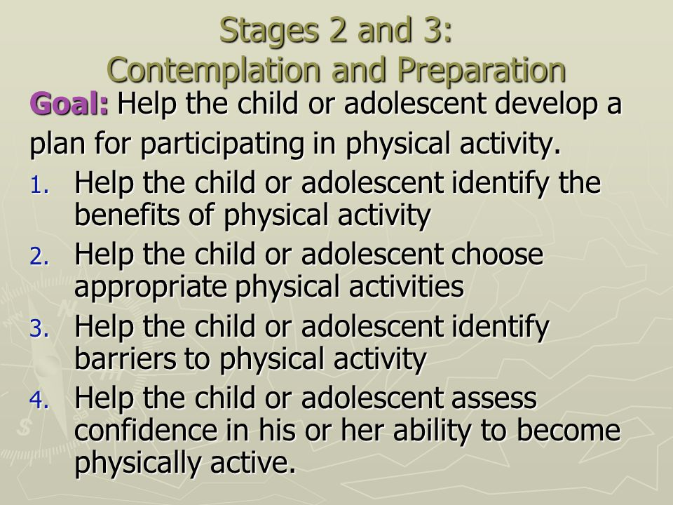 Stages 2 and 3: Contemplation and Preparation Goal: Help the child or adolescent develop a plan for participating in physical activity. 1. Help the ch