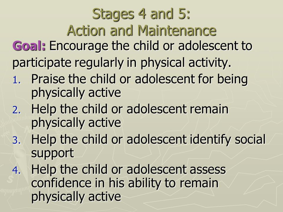 Stages 4 and 5: Action and Maintenance Goal: Encourage the child or adolescent to participate regularly in physical activity. 1. Praise the child or a