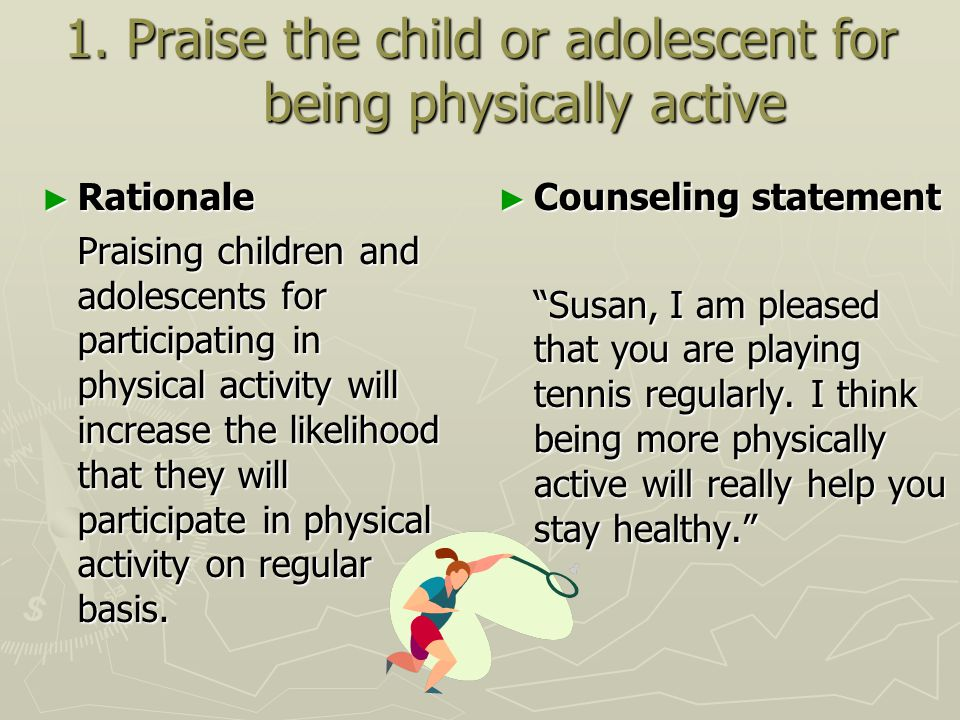 1. Praise the child or adolescent for being physically active ► Rationale Praising children and adolescents for participating in physical activity wil