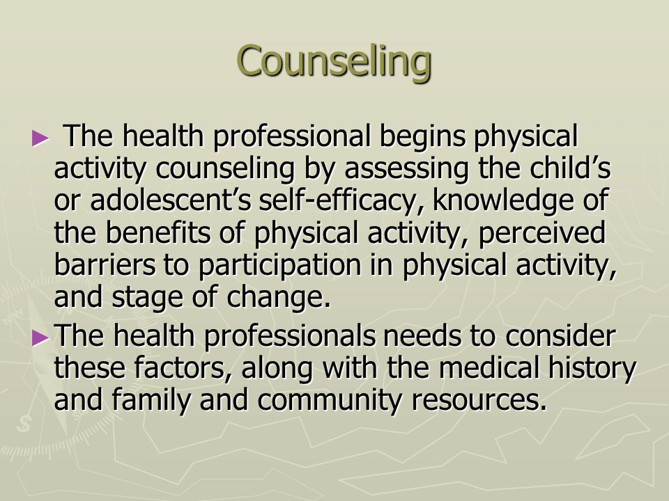 Counseling ► The health professional begins physical activity counseling by assessing the child's or adolescent's self-efficacy, knowledge of the bene