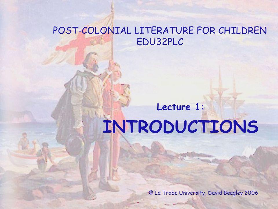POST-COLONIAL LITERATURE FOR CHILDREN EDU32PLC Lecture 1: INTRODUCTIONS © La Trobe University, David Beagley 2006
