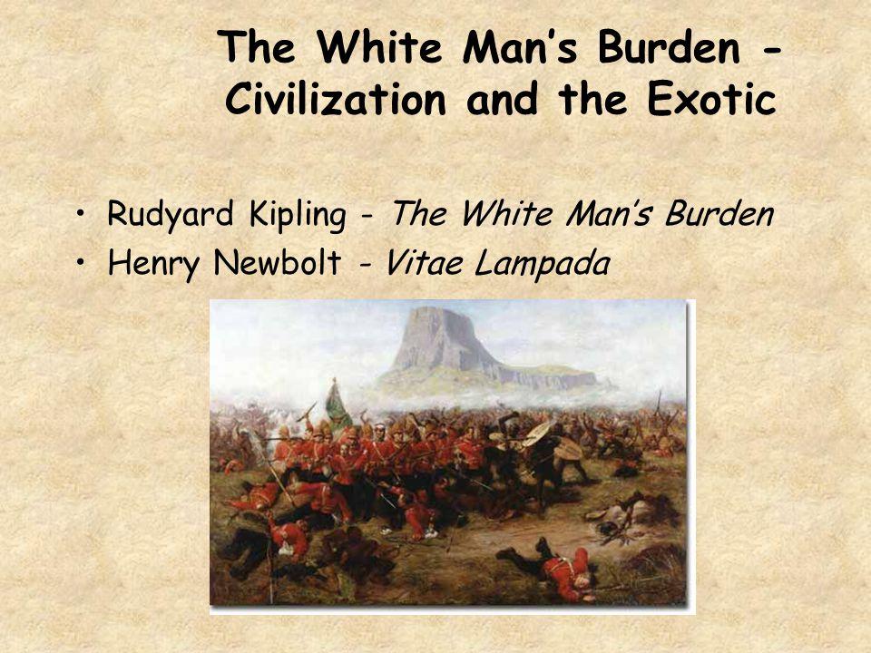 The White Man's Burden - Civilization and the Exotic Rudyard Kipling - The White Man's Burden Henry Newbolt - Vitae Lampada