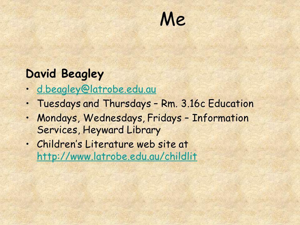 Me David Beagley d.beagley@latrobe.edu.au Tuesdays and Thursdays – Rm. 3.16c Education Mondays, Wednesdays, Fridays – Information Services, Heyward Li