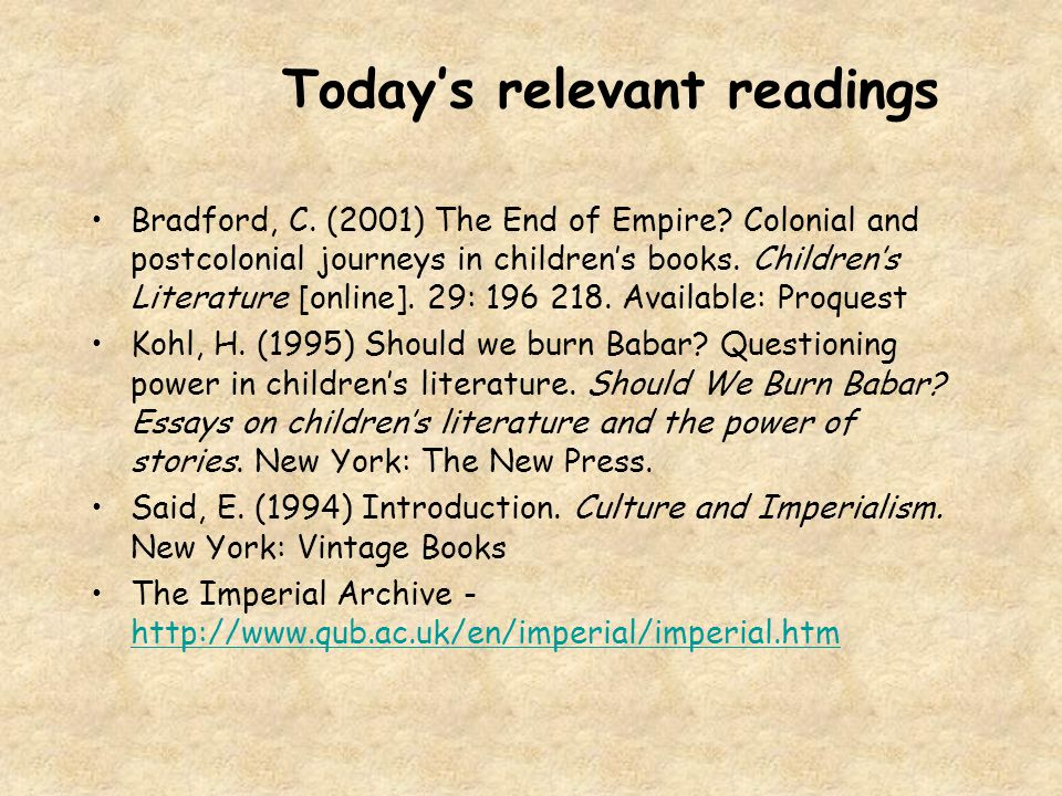 Today's relevant readings Bradford, C. (2001) The End of Empire? Colonial and postcolonial journeys in children's books. Children's Literature [online