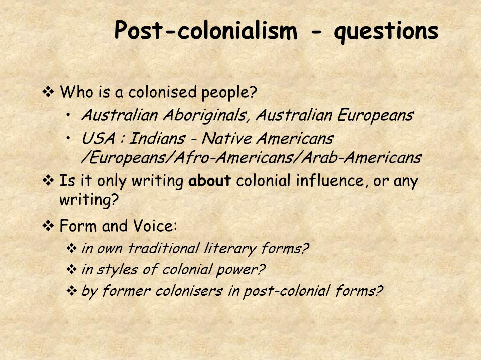Post-colonialism - questions  Who is a colonised people? Australian Aboriginals, Australian Europeans USA : Indians - Native Americans /Europeans/Afr