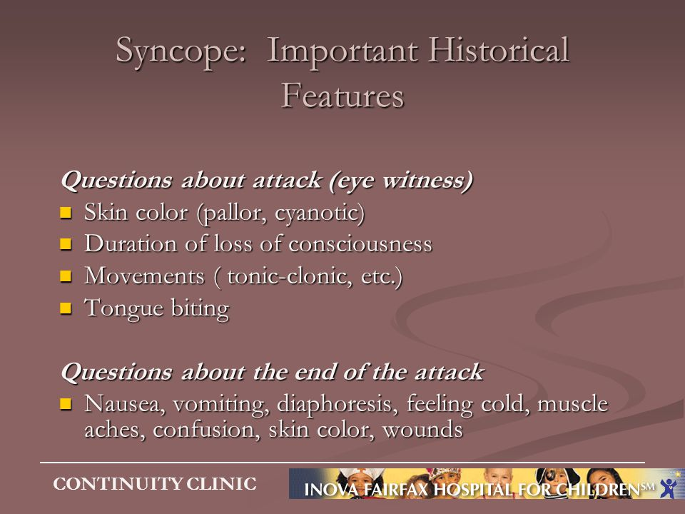 CONTINUITY CLINIC Syncope: Important Historical Features Questions about attack (eye witness) Skin color (pallor, cyanotic) Skin color (pallor, cyanot