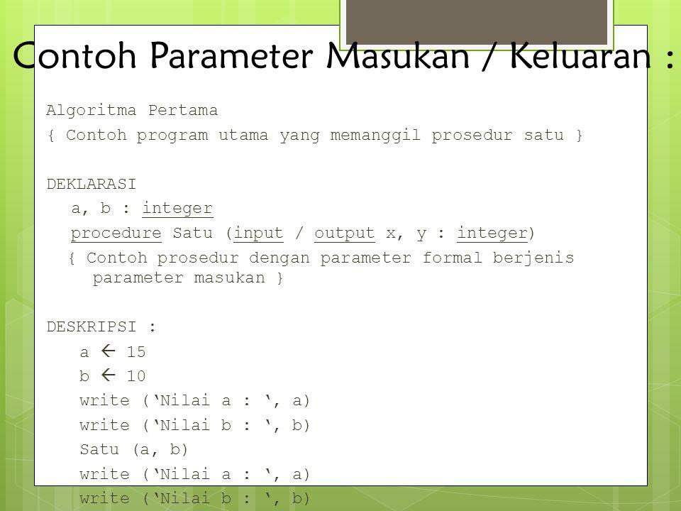 Contoh Parameter Masukan / Keluaran : Algoritma Pertama { Contoh program utama yang memanggil prosedur satu } DEKLARASI a, b : integer procedure Satu