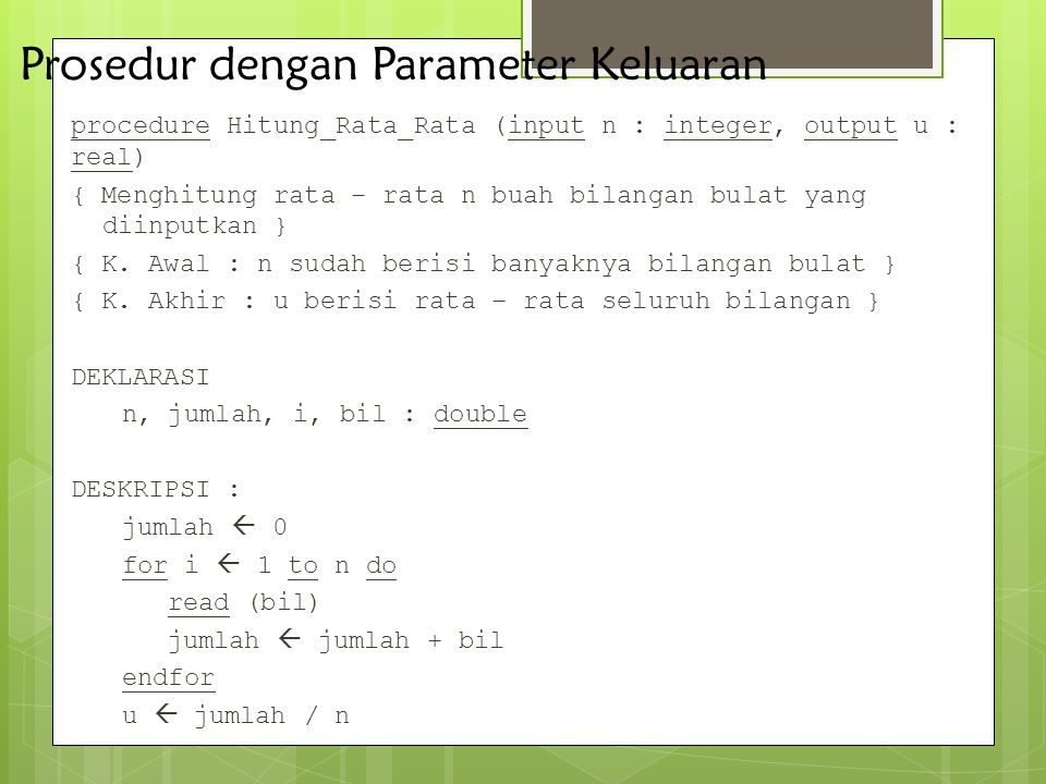 Prosedur dengan Parameter Keluaran procedure Hitung_Rata_Rata (input n : integer, output u : real) { Menghitung rata – rata n buah bilangan bulat yang