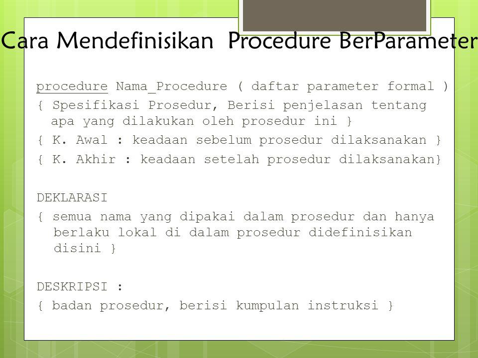 Cara Mendefinisikan Procedure BerParameter procedure Nama_Procedure ( daftar parameter formal ) { Spesifikasi Prosedur, Berisi penjelasan tentang apa