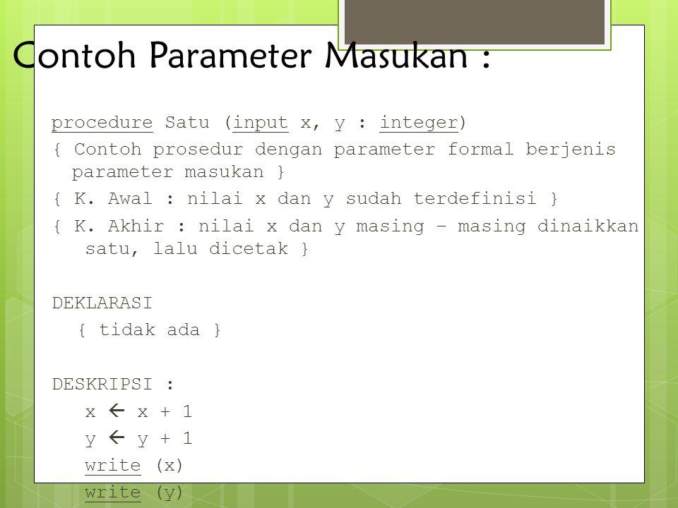Contoh Parameter Masukan : procedure Satu (input x, y : integer) { Contoh prosedur dengan parameter formal berjenis parameter masukan } { K. Awal : ni