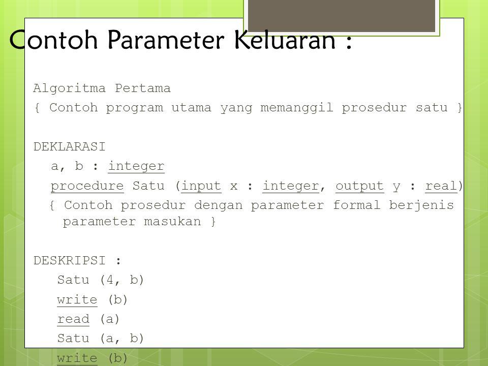 Contoh Parameter Keluaran : Algoritma Pertama { Contoh program utama yang memanggil prosedur satu } DEKLARASI a, b : integer procedure Satu (input x :
