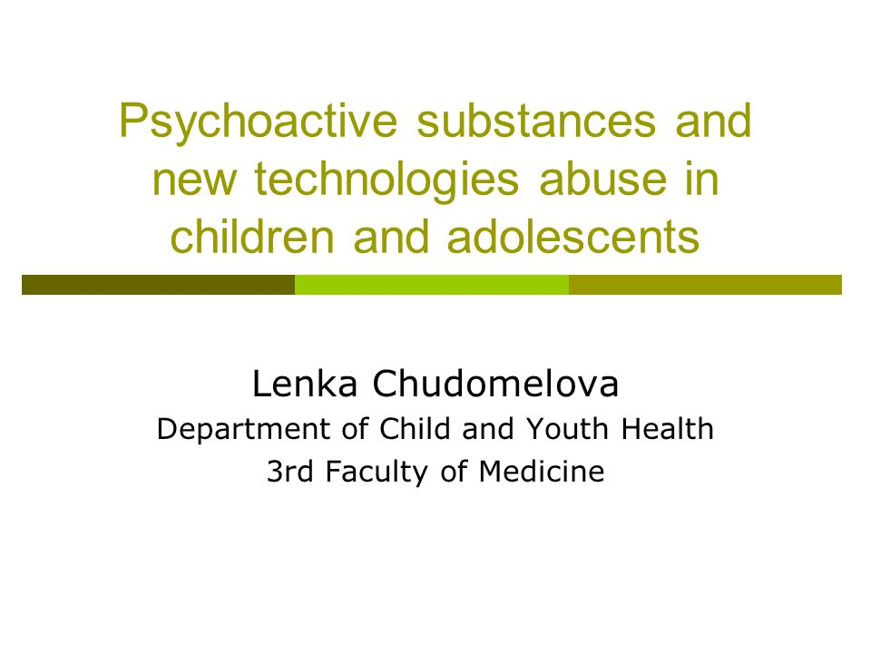Psychoactive substances and new technologies abuse in children and adolescents Lenka Chudomelova Department of Child and Youth Health 3rd Faculty of M