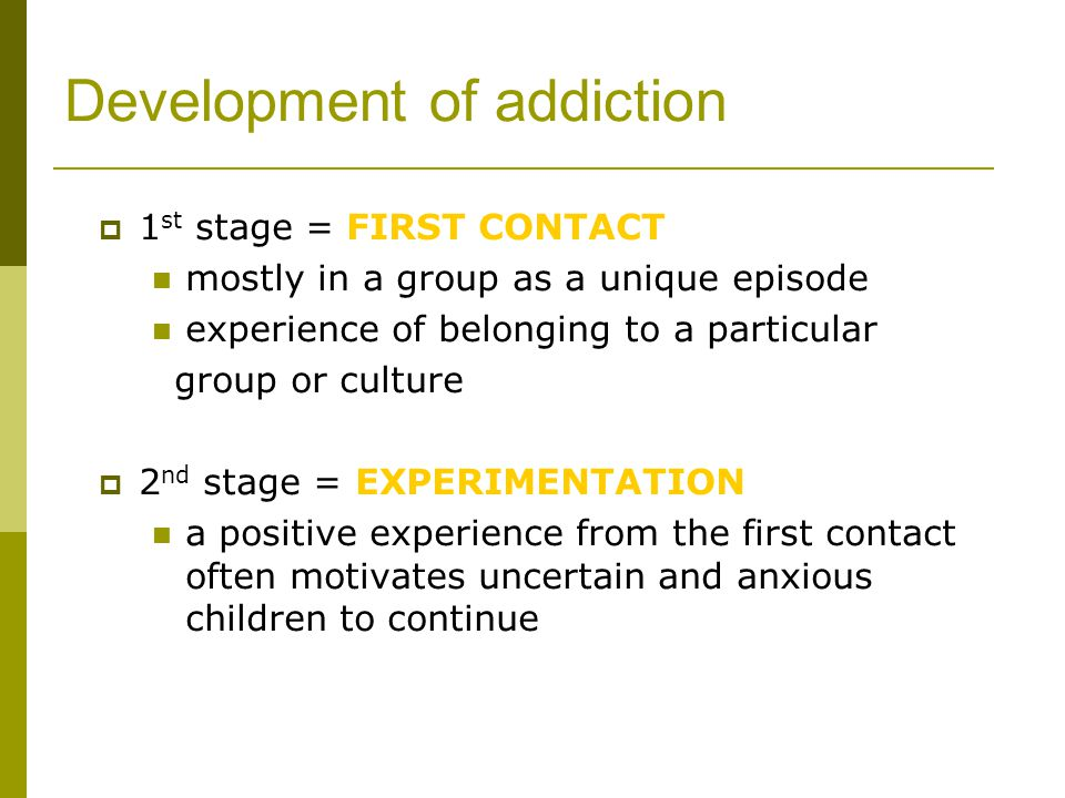 Development of addiction  1 st stage = FIRST CONTACT mostly in a group as a unique episode experience of belonging to a particular group or culture  2 nd stage = EXPERIMENTATION a positive experience from the first contact often motivates uncertain and anxious children to continue