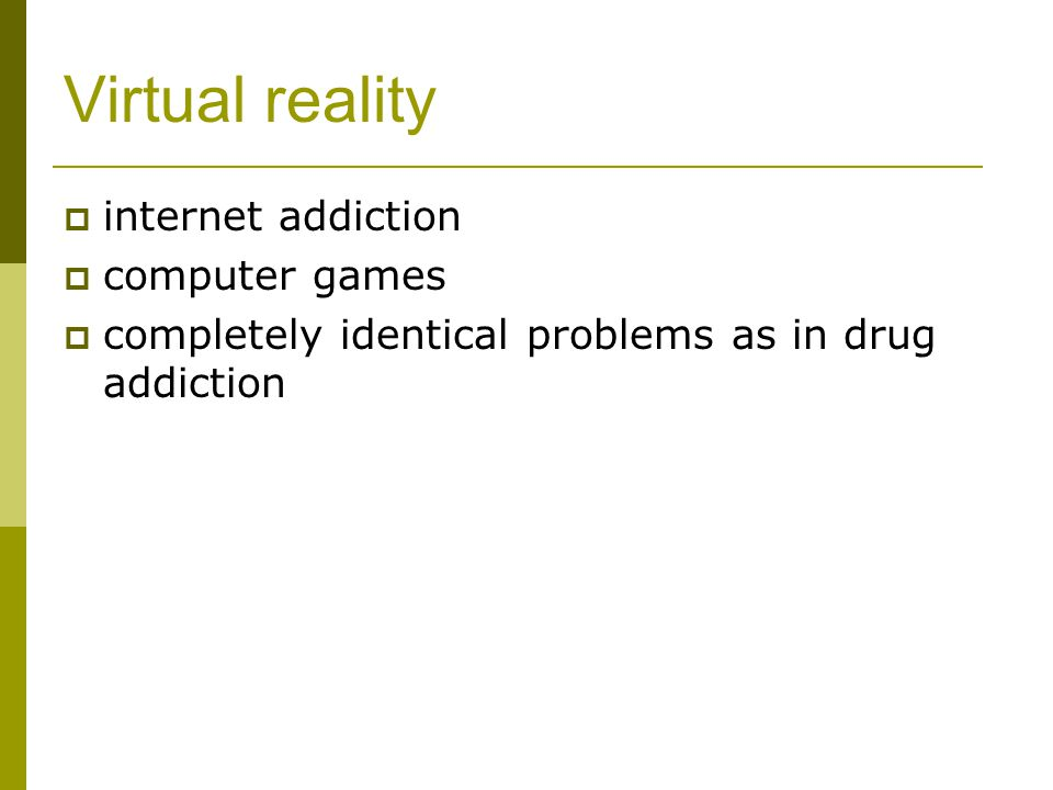 Virtual reality  internet addiction  computer games  completely identical problems as in drug addiction