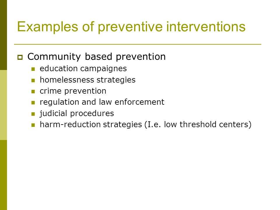 Examples of preventive interventions  Community based prevention education campaignes homelessness strategies crime prevention regulation and law enforcement judicial procedures harm-reduction strategies (I.e.
