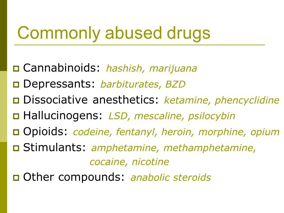 Commonly abused drugs  Cannabinoids: hashish, marijuana  Depressants: barbiturates, BZD  Dissociative anesthetics: ketamine, phencyclidine  Halluc