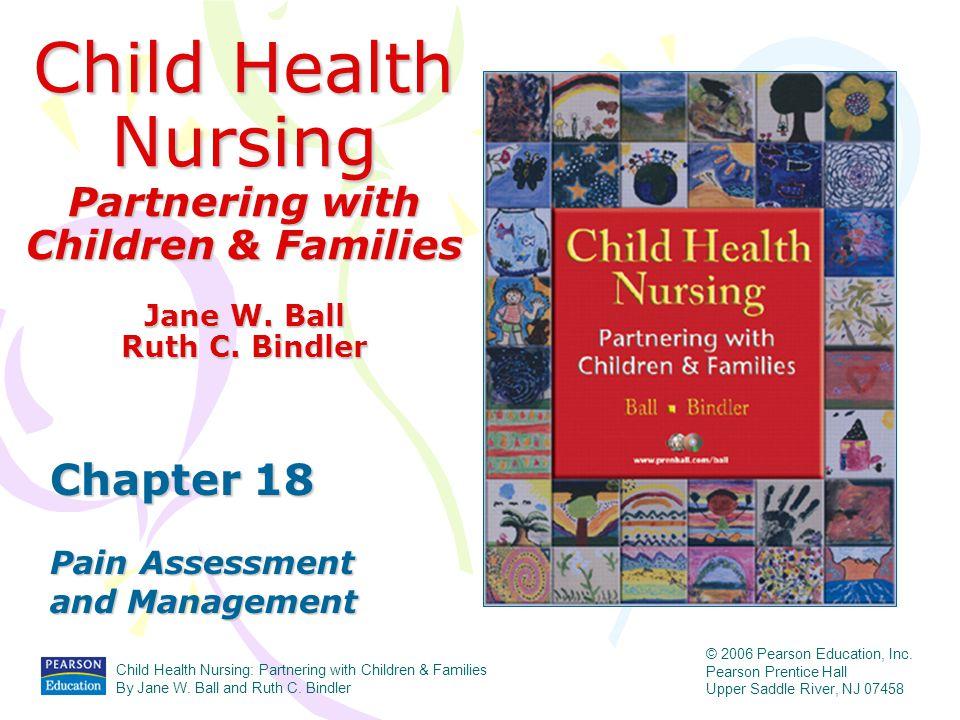 Child Health Nursing Partnering with Children & Families Chapter 18 Pain Assessment and Management Jane W. Ball Ruth C. Bindler Child Health Nursing: