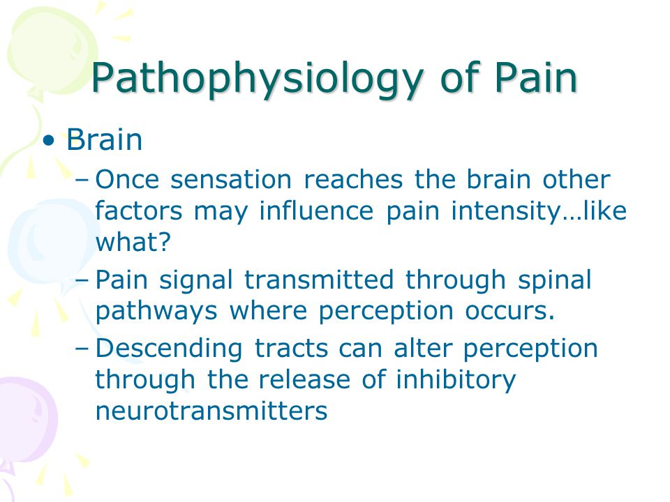Pathophysiology of Pain Brain –Once sensation reaches the brain other factors may influence pain intensity…like what? –Pain signal transmitted through