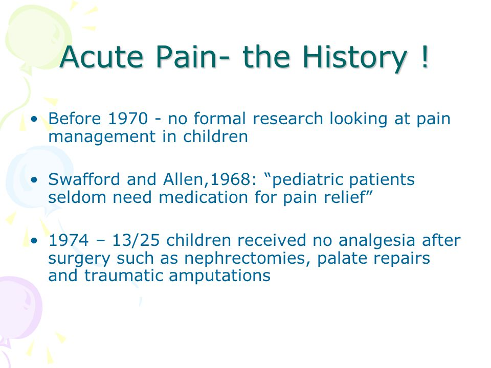 """Acute Pain- the History ! Before 1970 - no formal research looking at pain management in children Swafford and Allen,1968: """"pediatric patients seldom"""