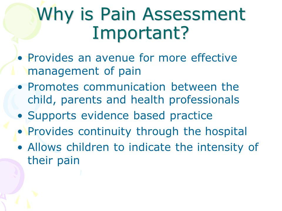 Why is Pain Assessment Important? Provides an avenue for more effective management of pain Promotes communication between the child, parents and healt