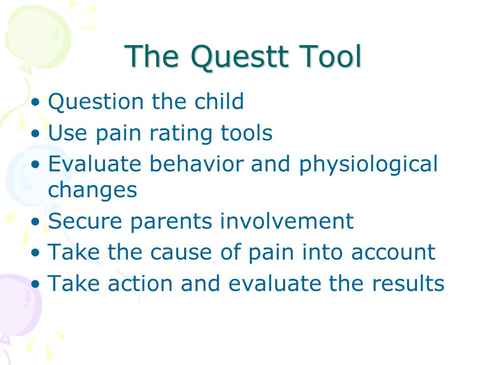 The Questt Tool Question the child Use pain rating tools Evaluate behavior and physiological changes Secure parents involvement Take the cause of pain
