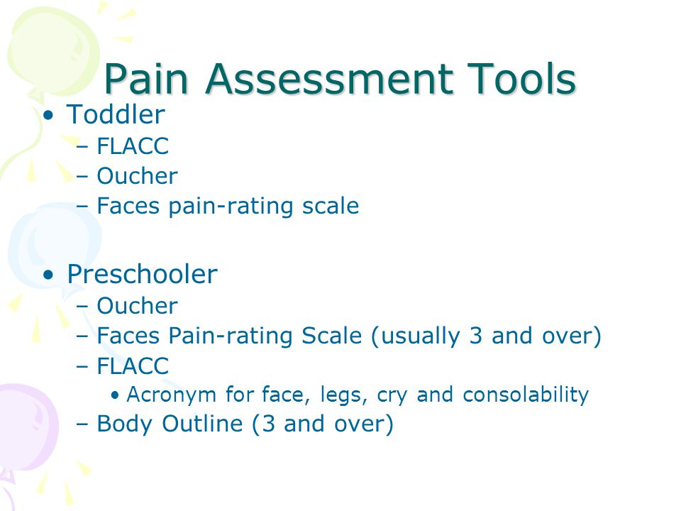 Pain Assessment Tools Toddler –FLACC –Oucher –Faces pain-rating scale Preschooler –Oucher –Faces Pain-rating Scale (usually 3 and over) –FLACC Acronym