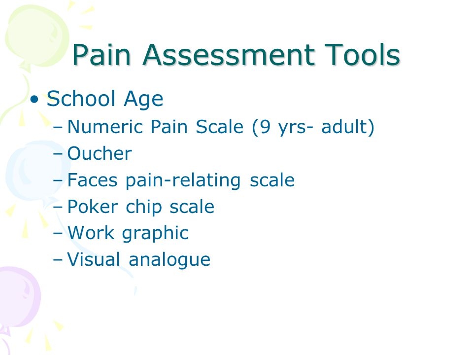 Pain Assessment Tools School Age –Numeric Pain Scale (9 yrs- adult) –Oucher –Faces pain-relating scale –Poker chip scale –Work graphic –Visual analogu