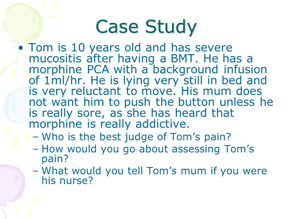 Case Study Tom is 10 years old and has severe mucositis after having a BMT. He has a morphine PCA with a background infusion of 1ml/hr. He is lying ve