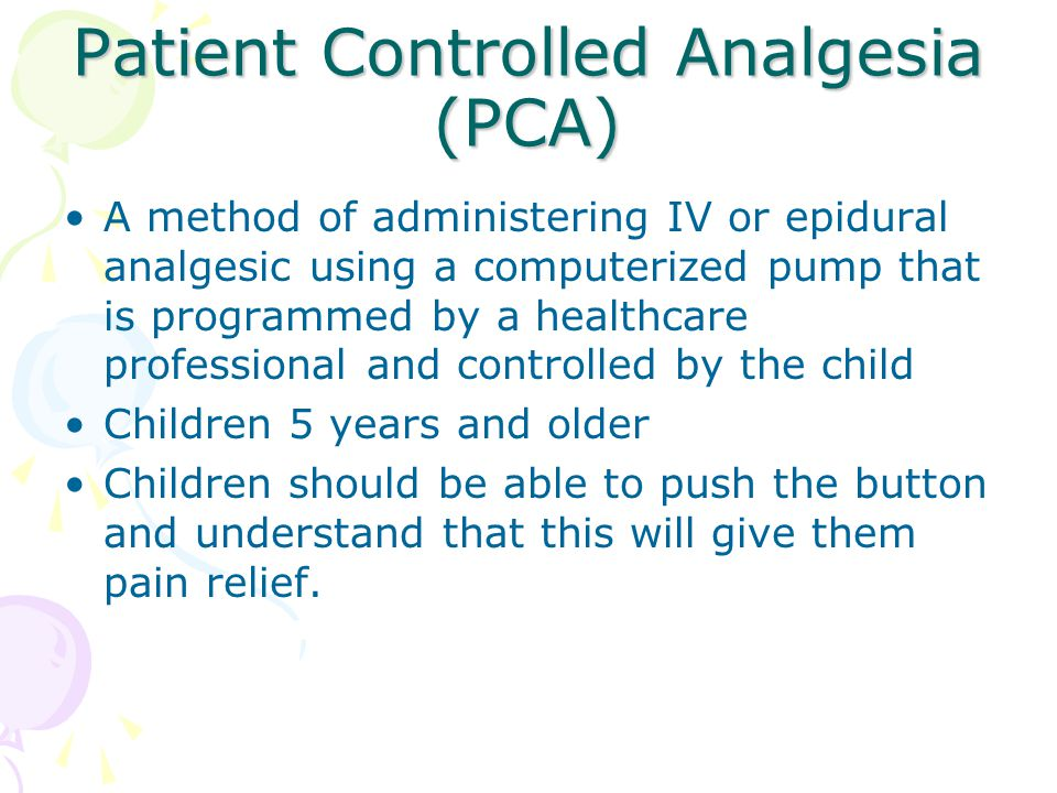 Patient Controlled Analgesia (PCA) A method of administering IV or epidural analgesic using a computerized pump that is programmed by a healthcare pro