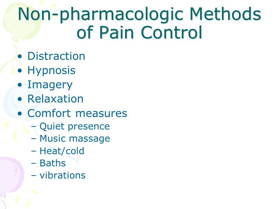Non-pharmacologic Methods of Pain Control Distraction Hypnosis Imagery Relaxation Comfort measures –Quiet presence –Music massage –Heat/cold –Baths –v