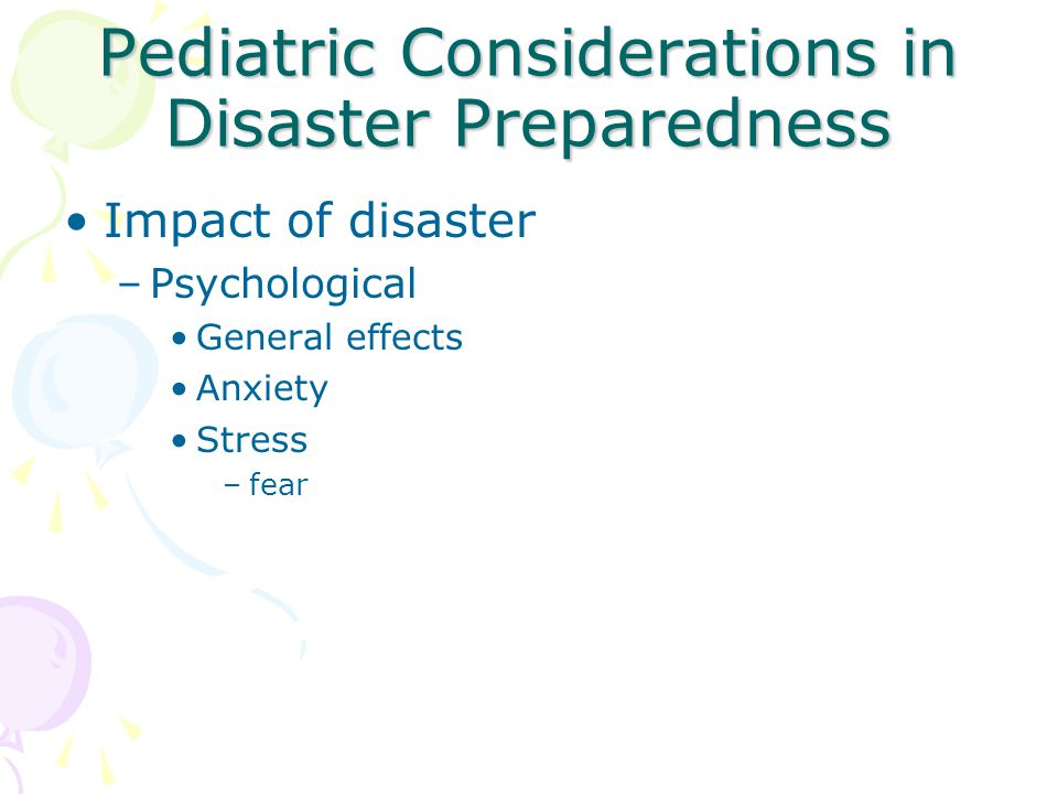 Pediatric Considerations in Disaster Preparedness Impact of disaster –Psychological General effects Anxiety Stress –fear